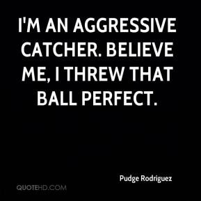 I'm an aggressive catcher. Believe me, I threw that ball perfect.