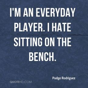 I'm an everyday player. I hate sitting on the bench.