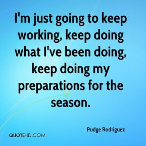 I'm just going to keep working, keep doing what I've been doing, keep doing my preparations for the season.
