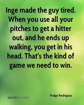Inge made the guy tired. When you use all your pitches to get a hitter out, and he ends up walking, you get in his head. That's the kind of game we need to win.
