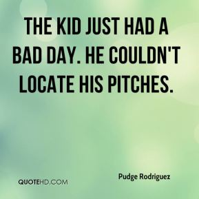 The kid just had a bad day. He couldn't locate his pitches.