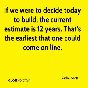 Rachel Scott  - If we were to decide today to build, the current estimate is 12 years. That's the earliest that one could come on line.
