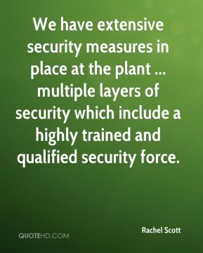 Rachel Scott  - We have extensive security measures in place at the plant ... multiple layers of security which include a highly trained and qualified security force.