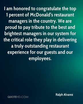 I am honored to congratulate the top 1 percent of McDonald's restaurant managers in the country. We are proud to pay tribute to the best and brightest managers in our system for the critical role they play in delivering a truly outstanding restaurant experience for our guests and our employees.