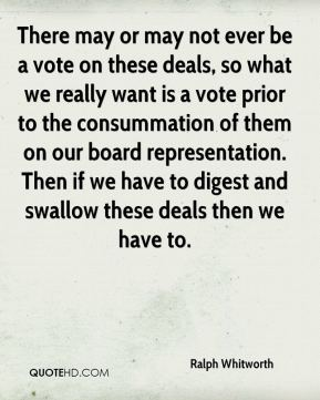 There may or may not ever be a vote on these deals, so what we really want is a vote prior to the consummation of them on our board representation. Then if we have to digest and swallow these deals then we have to.