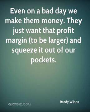 Randy Wilson  - Even on a bad day we make them money. They just want that profit margin (to be larger) and squeeze it out of our pockets.