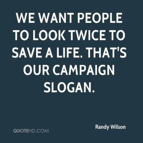Randy Wilson  - We want people to look twice to save a life. That's our campaign slogan.
