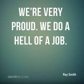 Ray Smith  - We're very proud. We do a hell of a job.
