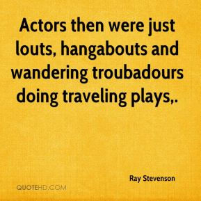 Ray Stevenson  - Actors then were just louts, hangabouts and wandering troubadours doing traveling plays.