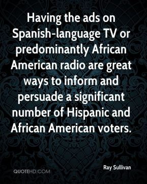 Ray Sullivan  - Having the ads on Spanish-language TV or predominantly African American radio are great ways to inform and persuade a significant number of Hispanic and African American voters.