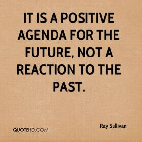 Ray Sullivan  - It is a positive agenda for the future, not a reaction to the past.