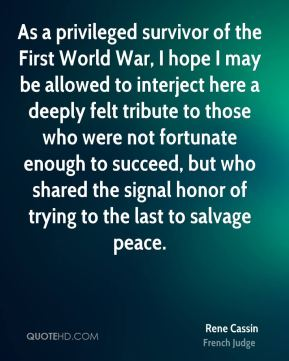 As a privileged survivor of the First World War, I hope I may be allowed to interject here a deeply felt tribute to those who were not fortunate enough to succeed, but who shared the signal honor of trying to the last to salvage peace.