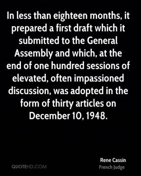 Rene Cassin - In less than eighteen months, it prepared a first draft which it submitted to the General Assembly and which, at the end of one hundred sessions of elevated, often impassioned discussion, was adopted in the form of thirty articles on December 10, 1948.