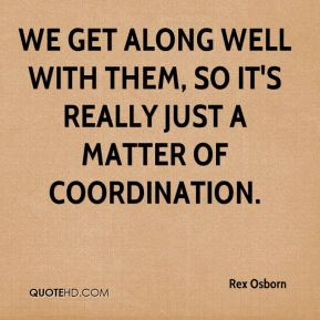 Rex Osborn  - We get along well with them, so it's really just a matter of coordination.