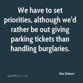 We have to set priorities, although we'd rather be out giving parking tickets than handling burglaries.