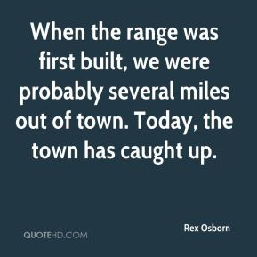 Rex Osborn  - When the range was first built, we were probably several miles out of town. Today, the town has caught up.
