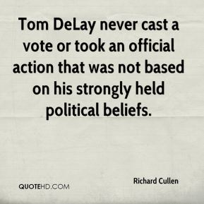 Richard Cullen  - Tom DeLay never cast a vote or took an official action that was not based on his strongly held political beliefs.