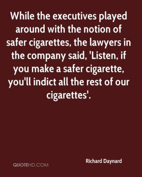 While the executives played around with the notion of safer cigarettes, the lawyers in the company said, 'Listen, if you make a safer cigarette, you'll indict all the rest of our cigarettes'.