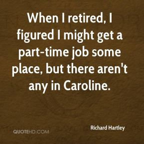 Richard Hartley  - When I retired, I figured I might get a part-time job some place, but there aren't any in Caroline.