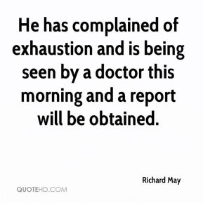 Richard May  - He has complained of exhaustion and is being seen by a doctor this morning and a report will be obtained.