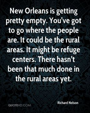 Richard Nelson  - New Orleans is getting pretty empty. You've got to go where the people are. It could be the rural areas. It might be refuge centers. There hasn't been that much done in the rural areas yet.