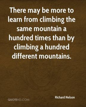 Richard Nelson  - There may be more to learn from climbing the same mountain a hundred times than by climbing a hundred different mountains.