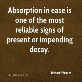 Richard Weaver  - Absorption in ease is one of the most reliable signs of present or impending decay.