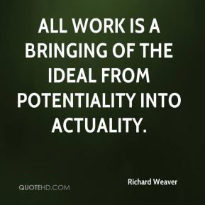 Richard Weaver  - All work is a bringing of the ideal from potentiality into actuality.