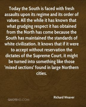Richard Weaver  - Today the South is faced with fresh assaults upon its regime and its order of values. All the while it has known that what grudging respect it has obtained from the North has come because the South has maintained the standards of white civilization. It knows that if it were to accept without reservation the dictates of the Supreme Court, it might be turned into something like those 'mixed sections' found in large Northern cities.
