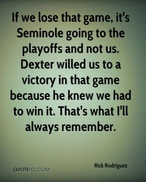 Rick Rodriguez  - If we lose that game, it's Seminole going to the playoffs and not us. Dexter willed us to a victory in that game because he knew we had to win it. That's what I'll always remember.