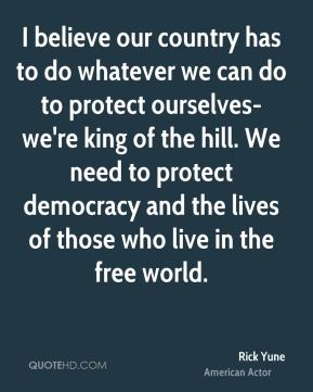 I believe our country has to do whatever we can do to protect ourselves-we're king of the hill. We need to protect democracy and the lives of those who live in the free world.