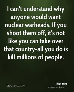 Rick Yune - I can't understand why anyone would want nuclear warheads. If you shoot them off, it's not like you can take over that country-all you do is kill millions of people.
