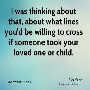 I was thinking about that, about what lines you'd be willing to cross if someone took your loved one or child.