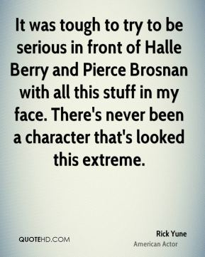 Rick Yune - It was tough to try to be serious in front of Halle Berry and Pierce Brosnan with all this stuff in my face. There's never been a character that's looked this extreme.
