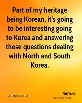 Rick Yune - Part of my heritage being Korean, it's going to be interesting going to Korea and answering these questions dealing with North and South Korea.