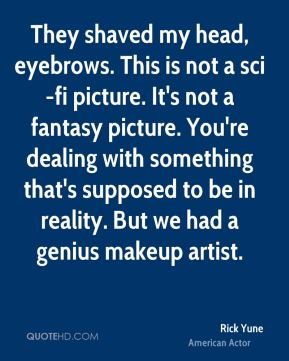 They shaved my head, eyebrows. This is not a sci-fi picture. It's not a fantasy picture. You're dealing with something that's supposed to be in reality. But we had a genius makeup artist.