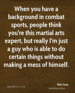 Rick Yune - When you have a background in combat sports, people think you're this martial arts expert, but really I'm just a guy who is able to do certain things without making a mess of himself.