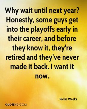 Rickie Weeks  - Why wait until next year? Honestly, some guys get into the playoffs early in their career, and before they know it, they're retired and they've never made it back. I want it now.