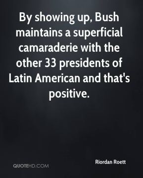 Riordan Roett  - By showing up, Bush maintains a superficial camaraderie with the other 33 presidents of Latin American and that's positive.