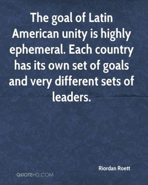 The goal of Latin American unity is highly ephemeral. Each country has its own set of goals and very different sets of leaders.