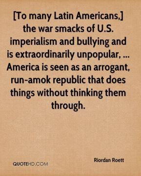 Riordan Roett  - [To many Latin Americans,] the war smacks of U.S. imperialism and bullying and is extraordinarily unpopular, ... America is seen as an arrogant, run-amok republic that does things without thinking them through.