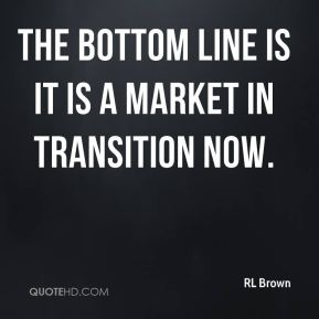 RL Brown  - The bottom line is it is a market in transition now.