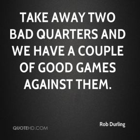 Rob Durling  - Take away two bad quarters and we have a couple of good games against them.