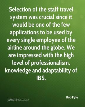 Rob Fyfe  - Selection of the staff travel system was crucial since it would be one of the few applications to be used by every single employee of the airline around the globe. We are impressed with the high level of professionalism, knowledge and adaptability of IBS.