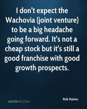 Rob Haines  - I don't expect the Wachovia (joint venture) to be a big headache going forward. It's not a cheap stock but it's still a good franchise with good growth prospects.