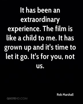 It has been an extraordinary experience. The film is like a child to me. It has grown up and it's time to let it go. It's for you, not us.