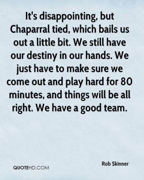 Rob Skinner  - It's disappointing, but Chaparral tied, which bails us out a little bit. We still have our destiny in our hands. We just have to make sure we come out and play hard for 80 minutes, and things will be all right. We have a good team.