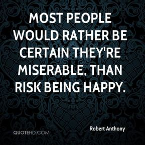 Most people would rather be certain they're miserable, than risk being happy.