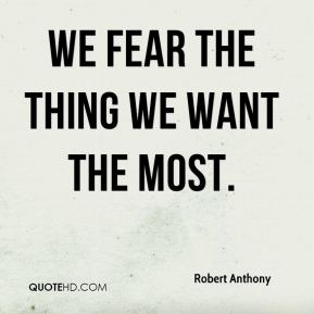 We fear the thing we want the most.