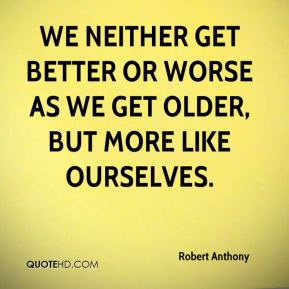 We neither get better or worse as we get older, but more like ourselves.